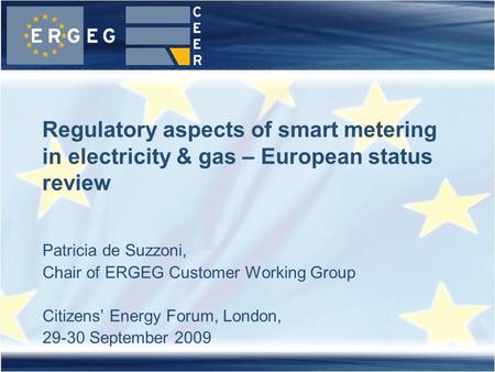 Patricia de Suzzoni, Chair of ERGEG Customer Working Group Citizens' Energy Forum, London, 29-30 September 2009 Regulatory aspects of smart metering in.