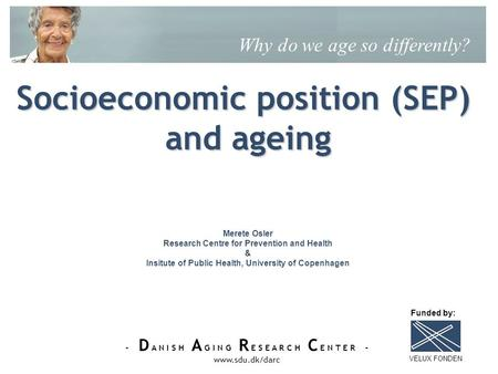 - D A N I S H A G I N G R E S E A R C H C E N T E R - www.sdu.dk/darc Socioeconomic position (SEP) and ageing Why do we age so differently? Merete Osler.