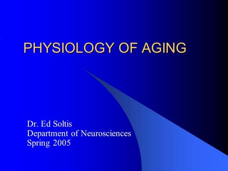 PHYSIOLOGY OF AGING Dr. Ed Soltis Department of Neurosciences Spring 2005.