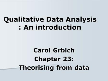 Qualitative Data Analysis : An introduction Carol Grbich Chapter 23: Theorising from data.