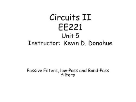 Circuits II EE221 Unit 5 Instructor: Kevin D. Donohue Passive Filters, low-Pass and Band-Pass filters.