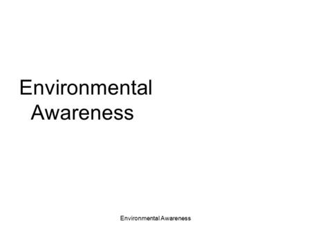Environmental Awareness. General Environmental Information WHY DOES THE ENVIRONMENT NEED PROTECTING? Pollution, the generation of wastes and the depletion.