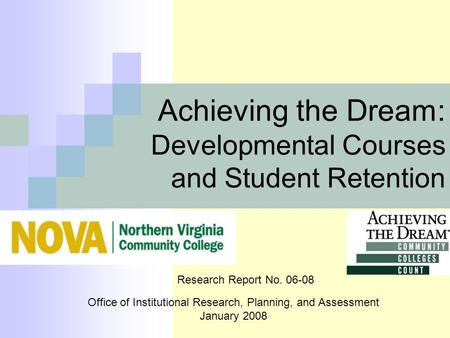 Achieving the Dream: Developmental Courses and Student Retention Office of Institutional Research, Planning, and Assessment January 2008 Research Report.