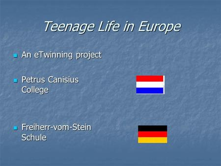 Teenage Life in Europe An eTwinning project An eTwinning project Petrus Canisius College Petrus Canisius College Freiherr-vom-Stein Schule Freiherr-vom-Stein.