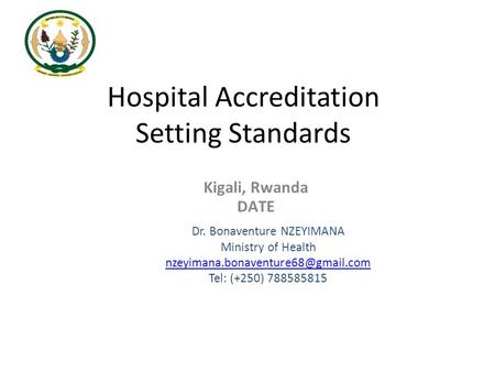 Hospital Accreditation Setting Standards Dr. Bonaventure NZEYIMANA Ministry of Health Tel: (+250) 788585815 Kigali, Rwanda.