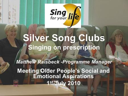 Silver Song Clubs Singing on prescription Matthew Raisbeck -Programme Manager Meeting Older People's Social and Emotional Aspirations 1 st July 2010.
