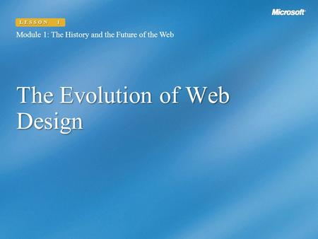 The Evolution of Web Design Module 1: The History and the Future of the Web LESSON 1.