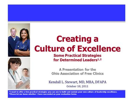 Creating a Culture of Excellence Some Practical Strategies for Determined Leaders 1,2 A Presentation for the Ohio Association of Free Clinics Kendall L.