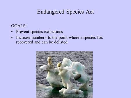 Endangered Species Act GOALS: Prevent species extinctions Increase numbers to the point where a species has recovered and can be delisted.