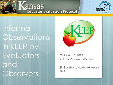 Informal Observations in KEEP by Evaluators and Observers October 16, 2013 Adobe Connect Webinar Bill Bagshaw, Kayeri Akweks - KSDE.