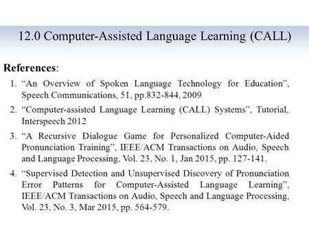 "12.0 Computer-Assisted Language Learning (CALL) References: 1.""An Overview of Spoken Language Technology for Education"", Speech Communications, 51, pp.832-844,"