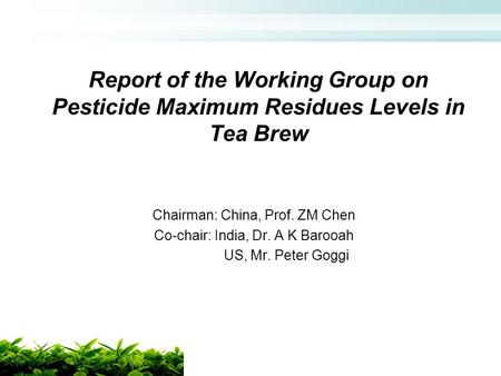 Report of the Working Group on Pesticide Maximum Residues Levels in Tea Brew Chairman: China, Prof. ZM Chen Co-chair: India, Dr. A K Barooah US, Mr. Peter.