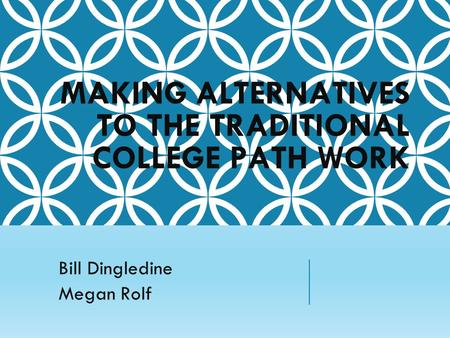 MAKING ALTERNATIVES TO THE TRADITIONAL COLLEGE PATH WORK Bill Dingledine Megan Rolf.
