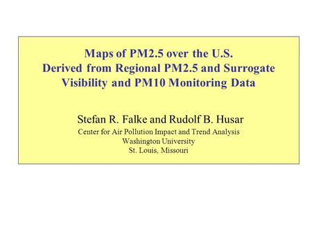 Maps of PM2.5 over the U.S. Derived from Regional PM2.5 and Surrogate Visibility and PM10 Monitoring Data Stefan R. Falke and Rudolf B. Husar Center for.