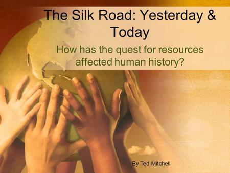 The Silk Road: Yesterday & Today How has the quest for resources affected human history? By Ted Mitchell.