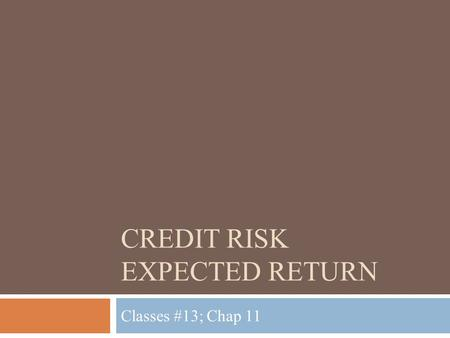 CREDIT RISK EXPECTED RETURN Classes #13; Chap 11.