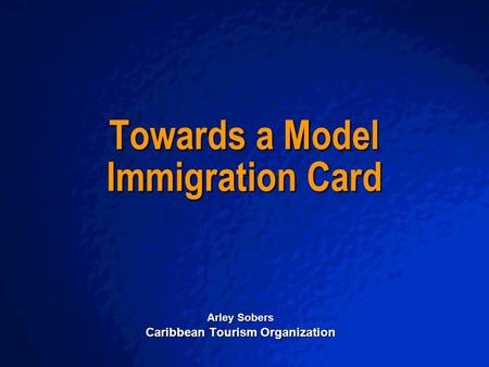 A Free sample background from www.powerpointbackgrounds.com Slide 1 Towards a Model Immigration Card Arley Sobers Caribbean Tourism Organization.