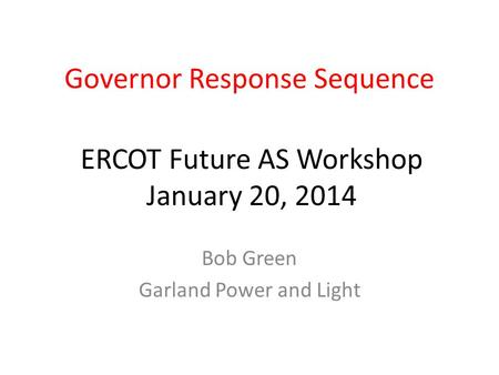 Governor Response Sequence Bob Green Garland Power and Light ERCOT Future AS Workshop January 20, 2014.
