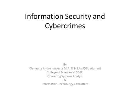 Information Security and Cybercrimes By Clemente Andre Inocente M.A. & B.S.A (SDSU Alumni) College of Sciences at SDSU Operating Systems Analyst & Information.