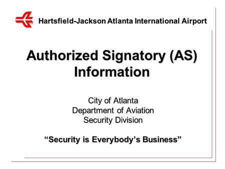 "Authorized Signatory (AS) Information City of Atlanta Department of Aviation Security Division ""Security is Everybody's Business"" Hartsfield-Jackson Atlanta."