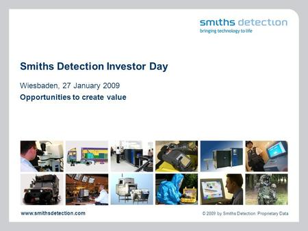 Www.smithsdetection.com © 2009 by Smiths Detection: Proprietary Data Smiths Detection Investor Day Wiesbaden, 27 January 2009 Opportunities to create value.