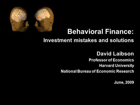 Behavioral Finance: Investment mistakes and solutions David Laibson Professor of Economics Harvard University National Bureau of Economic Research June,