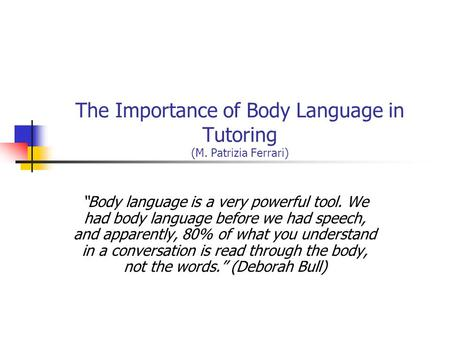 "The Importance of Body Language in Tutoring (M. Patrizia Ferrari) ""Body language is a very powerful tool. We had body language before we had speech, and."