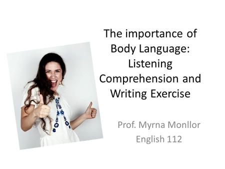 The importance of Body Language: Listening Comprehension and Writing Exercise Prof. Myrna Monllor English 112.