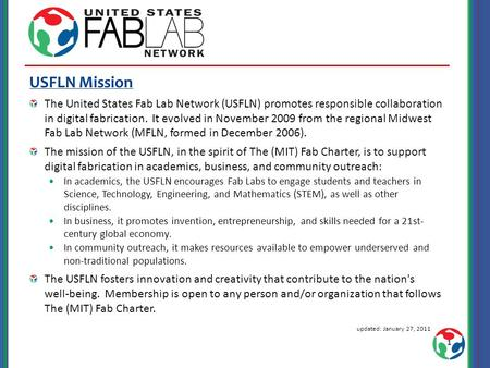 USFLN Mission The United States Fab Lab Network (USFLN) promotes responsible collaboration in digital fabrication. It evolved in November 2009 from the.