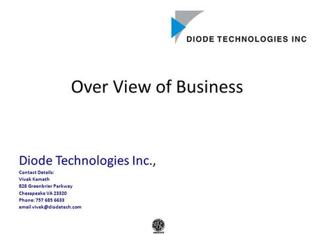 Over View of Business Diode Technologies Inc., Contact Details: Vivek Kamath 828 Greenbrier Parkway Chesapeake VA 23320 Phone: 757 685 6633