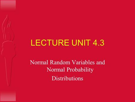 LECTURE UNIT 4.3 Normal Random Variables and Normal Probability Distributions.