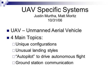 UAV Specific Systems Justin Murtha, Matt Moritz 10/31/06 UAV – Unmanned Aerial Vehicle 4 Main Topics:  Unique configurations  Unusual landing styles.