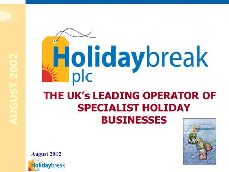 1 THE UK's LEADING OPERATOR OF SPECIALIST HOLIDAY BUSINESSES August 2002 AUGUST 2002.