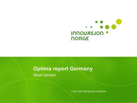 Optima report Germany Short version. Background to the Optima studies Over the years, Innovation Norway has conducted several Optima studies across different.