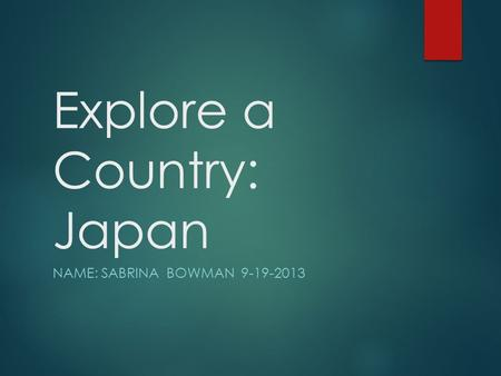 Explore a Country: Japan NAME: SABRINA BOWMAN 9-19-2013.