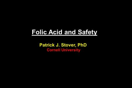 Folic Acid and Safety Patrick J. Stover, PhD Cornell University.
