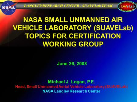 LANGLEY RESEARCH CENTER - SUAVELab TEAM June 26, 2008 Michael J. Logan, P.E. Head, Small Unmanned Aerial Vehicle Laboratory (SUAVELab) NASA Langley Research.