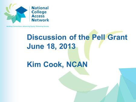 Discussion of the Pell Grant June 18, 2013 Kim Cook, NCAN.