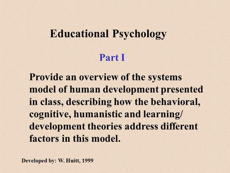 Educational Psychology Provide an overview of the systems model of human development presented in class, describing how the behavioral, cognitive, humanistic.