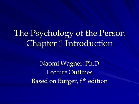 The Psychology of the Person Chapter 1 Introduction Naomi Wagner, Ph.D Lecture Outlines Based on Burger, 8 th edition.