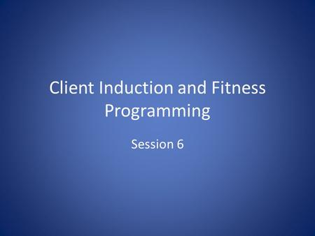 Client Induction and Fitness Programming Session 6.