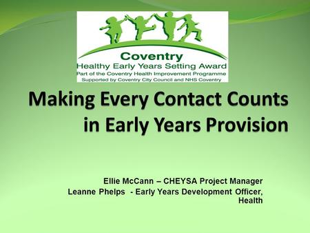 Ellie McCann – CHEYSA Project Manager Leanne Phelps - Early Years Development Officer, Health.