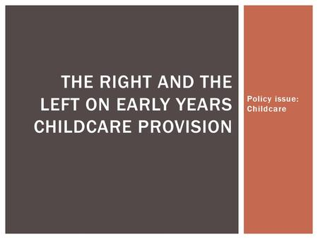 Policy issue: Childcare THE RIGHT AND THE LEFT ON EARLY YEARS CHILDCARE PROVISION.