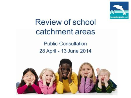 Review of school catchment areas Public Consultation 28 April - 13 June 2014.
