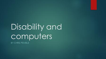 Disability and computers BY CHRIS PEMBLE. Blindness  Being blind is very tough have you ever closed your eyes and tried to go around your room or your.