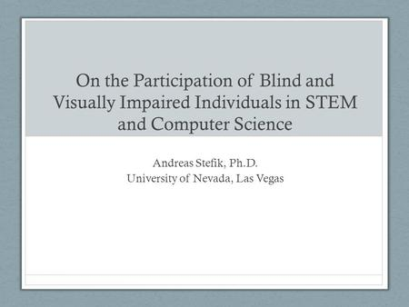 On the Participation of Blind and Visually Impaired Individuals in STEM and Computer Science Andreas Stefik, Ph.D. University of Nevada, Las Vegas.