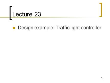1 Lecture 23 Design example: Traffic light controller.