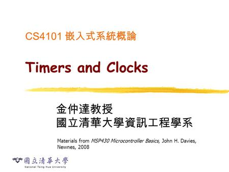 CS4101 嵌入式系統概論 Timers and Clocks 金仲達教授 國立清華大學資訊工程學系 Materials from MSP430 Microcontroller Basics, John H. Davies, Newnes, 2008.