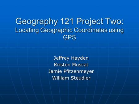 Geography 121 Project Two: Locating Geographic Coordinates using GPS Jeffrey Hayden Kristen Muscat Jamie Pfitzenmeyer William Steudler.