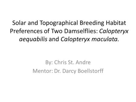 Solar and Topographical Breeding Habitat Preferences of Two Damselflies: Calopteryx aequabilis and Calopteryx maculata. By: Chris St. Andre Mentor: Dr.
